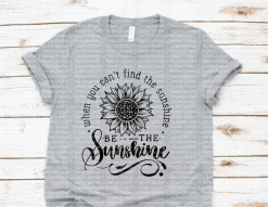 When You Can't Find The Sunshine, Be The Sunshine Tee Shirt.