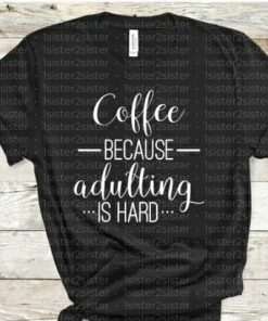 Coffee, because adulting is hard