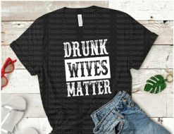 Drunk Wives Matter Tee Shirt