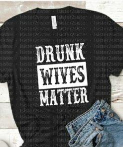 Drunk Wives Matter Tee Shirt
