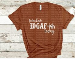 Feeling Kinda IDGAF-ish Today Tee Shirt