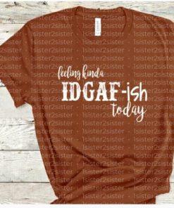 Feeling Kinda IDGAF-ish Today Tee Shirt