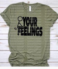 Fuck Your Feelings Tee Shirt