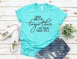 I swear I have it all together, I just forgot where I put it Tee Shirt