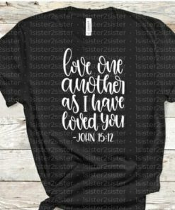 Love One Another As I Have Loved You Tee Shirt.