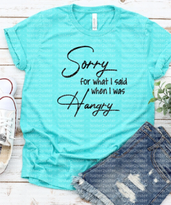 Sorry for what I said when I was hangry Tee Shirt.